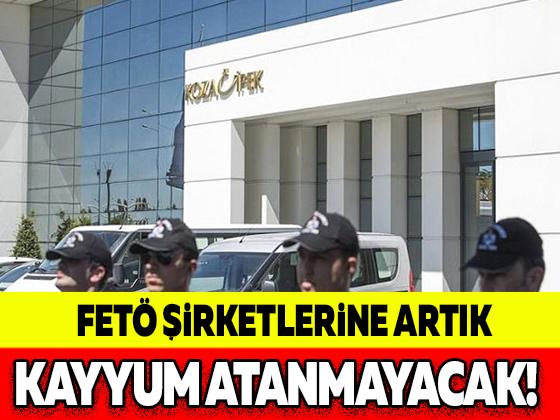 FETÖ ŞİRKETLERİNE ARTIK KAYYUM ATANMAYACAK!