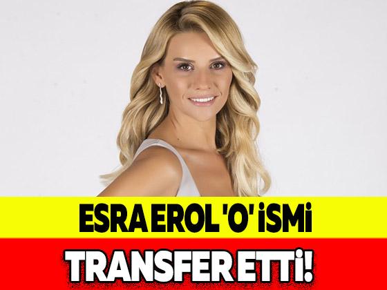 ESRA EROL 'O' İSMİ TRANSFER ETTİ!