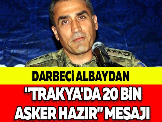 """Darbeci Albaydan """"Trakya'da 20 Bin Asker Hazır"""" Mesajı! ile ilgili görsel sonucu"""