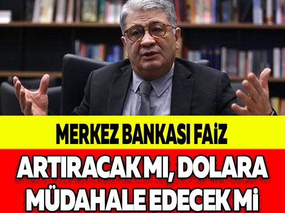 MERKEZ BANKASI FAİZ ARTIRACAK MI, DOLARA MÜDAHALE EDECEK Mİ