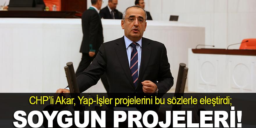 'Yap-İşler projeleri soygun projeleridir'