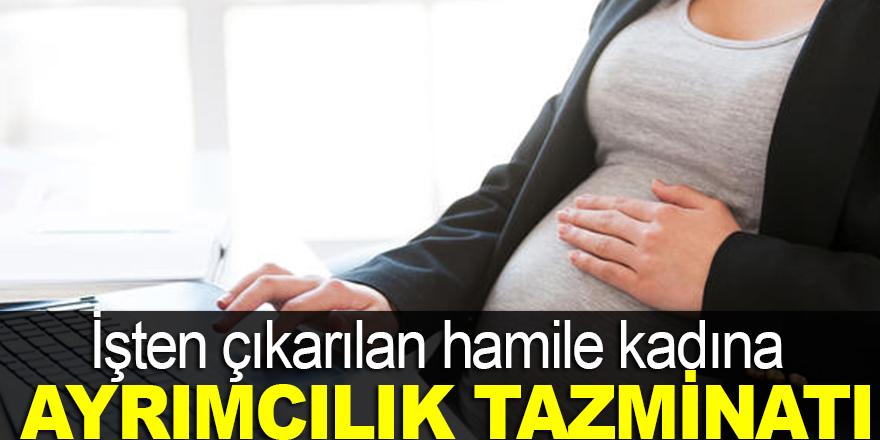 İşten çıkarılan hamile kadına ayrımcılık tazminatı