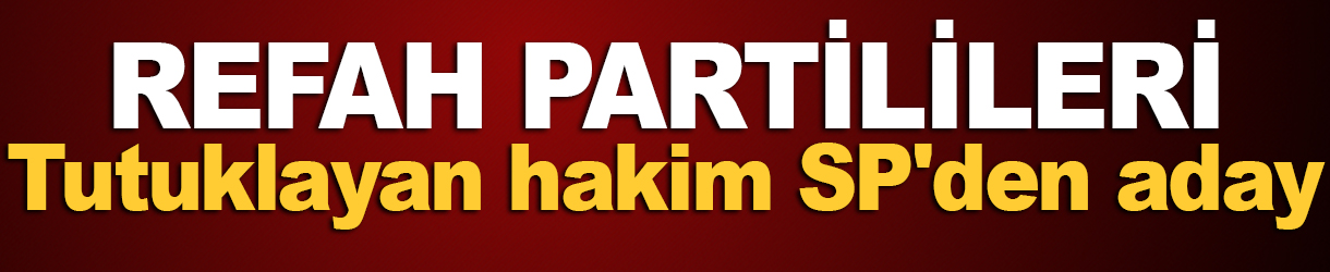 Refah Partilileri tutuklayan hakim SP'den aday