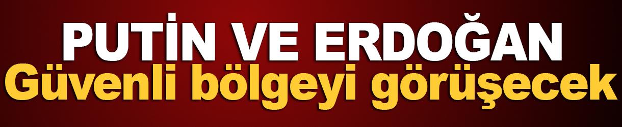 Putin ve Erdoğan güvenli bölgeyi görüşecek