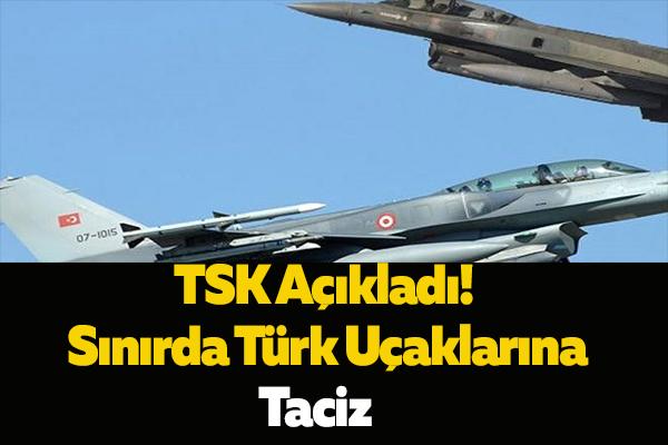 TSK Açıkladı! Sınırda Türk Uçaklarına Taciz