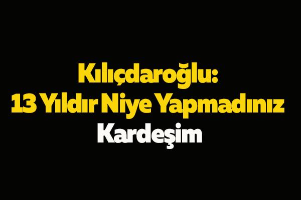 Kılıçdaroğlu: 13 Yıldır Niye Yapmadınız Kardeşim