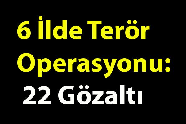 6 İlde Terör Operasyonu: 22 Gözaltı