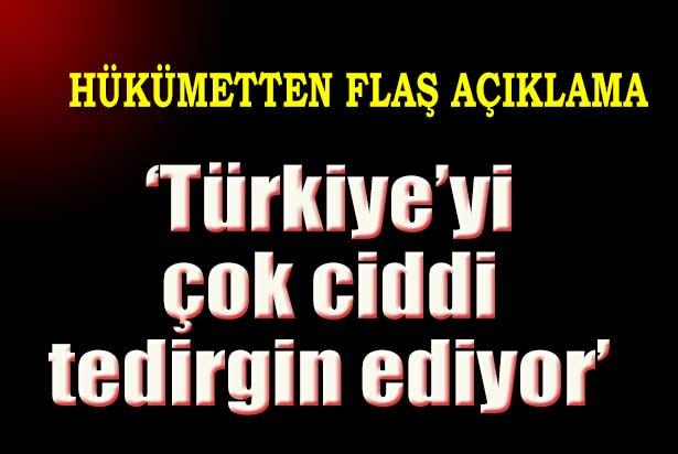 'Türkiye çok ciddi tedirgin'