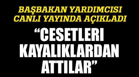 """BAŞBAKAN YARDIMCISI CANLI YAYINDA AÇIKLADI! """"CESETLERİ KAYALIKLARDAN ATTILAR"""""""