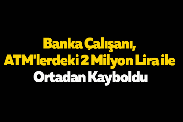 Banka Çalışanı, ATM'lerdeki 2 Milyon Lira ile Ortadan Kayboldu
