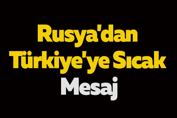 Rusya'dan Türkiye'ye Sıcak Mesaj