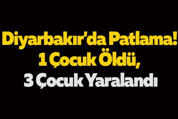 Diyarbakır'da Patlama! 1 Çocuk Öldü, 3 Çocuk Yaralandı