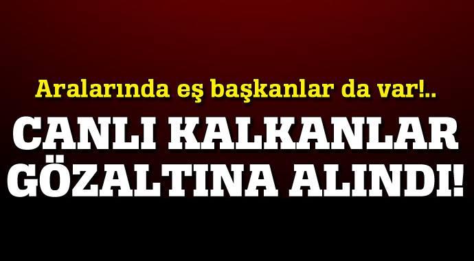 CANLI KALKANLAR GÖZALTINA ALINDI... ARALARINDA EŞ BAŞKANLAR DA VAR!..