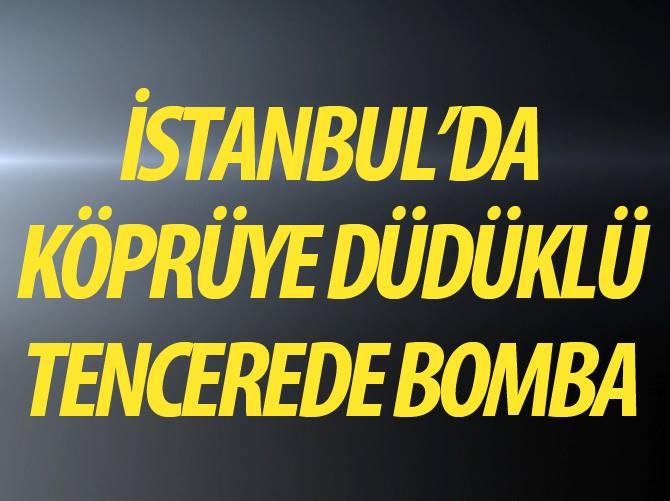 FLAŞ FLAŞ!İSTANBUL'DA KÖPRÜYE DÜDÜKLÜ TENCEREDE BOMBA!