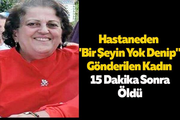 """Hastaneden """"Bir Şeyin Yok Denip"""" Gönderilen Kadın 15 Dakika Sonra Öldü"""