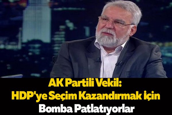 AK Partili Vekil: HDP'ye Seçim Kazandırmak İçin Bomba Patlatıyorlar
