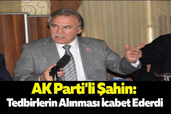 AK Parti'li Şahin: Tedbirlerin Alınması İcabet Ederdi