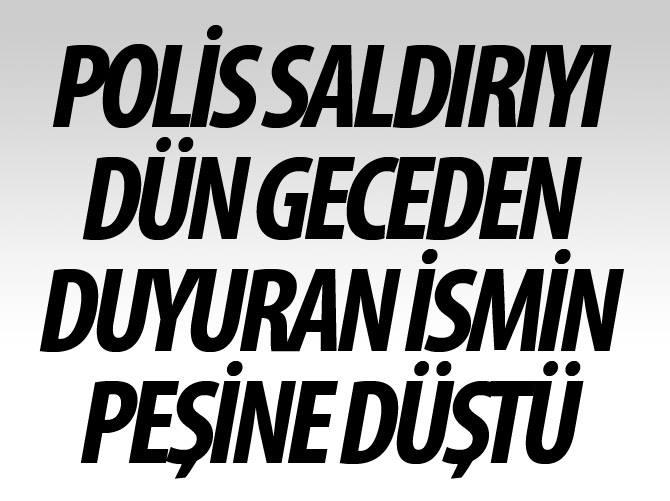 POLİS SALDIRIYI DÜN GECEDEN DUYURANIN PEŞİNE DÜŞTÜ!