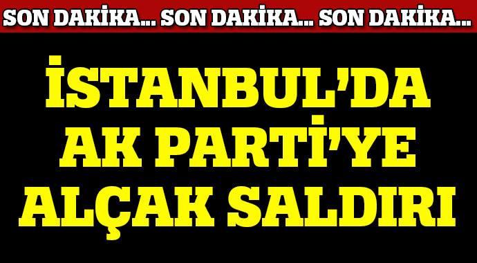 İSTANBUL'DA AK PARTİ'YE SALDIRI