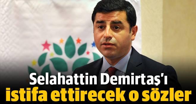 DEMİRTAŞ'I İSTİFA ETTİRECEK SÖZLER !