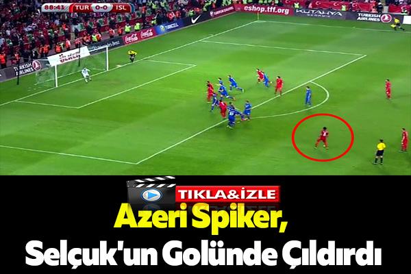 Azeri Spiker, Selçuk'un Golünde Çıldırdı