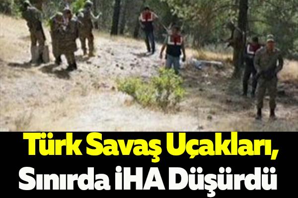 Türk Savaş Uçakları, Sınırda İHA Düşürdü,Bölgeye Çok Sayıda Asker Sevkedildi