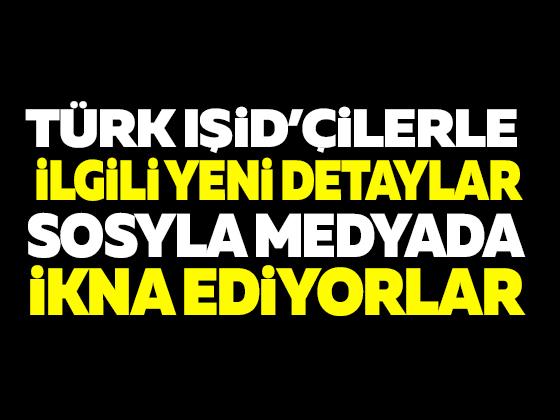 TÜRK IŞİD'ÇİLERLE İLGİLİ YENİ DETAYLAR ORTAYA ÇIKTI !