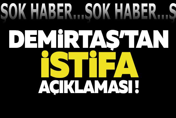DEMİRTAŞ'TAN İSTİFA AÇIKLAMASI!'İSTİFAYA HAZIRIZ'