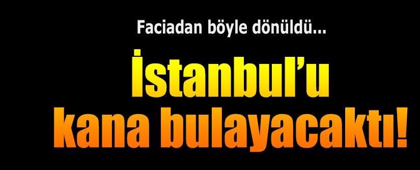 İstanbul'u kana bulayacaktı!