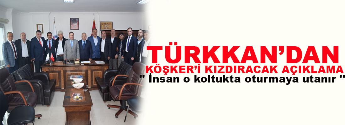 Türkkan'dan Köşker'i kızdıracak açıklama '' İnsan o koltukta oturmaya utanır ''