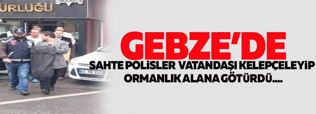 GEBZE'DE VATANDAŞA SAHTE POLİS DEHŞETİ