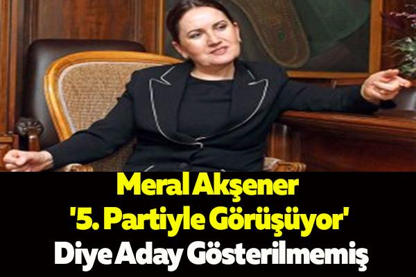 Meral Akşener '5. Partiyle Görüşüyor' Diye Aday Gösterilmemiş
