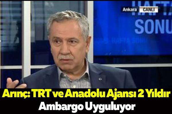 Arınç: TRT ve Anadolu Ajansı 2 Yıldır Ambargo Uyguluyor