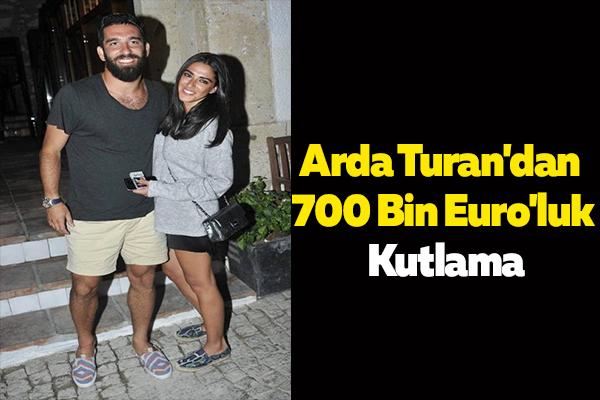 Arda Turan'dan 700 Bin Euro'luk Kutlama