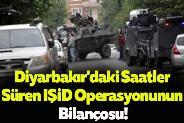 Diyarbakır'daki Saatler Süren IŞİD Operasyonunun Bilançosu!