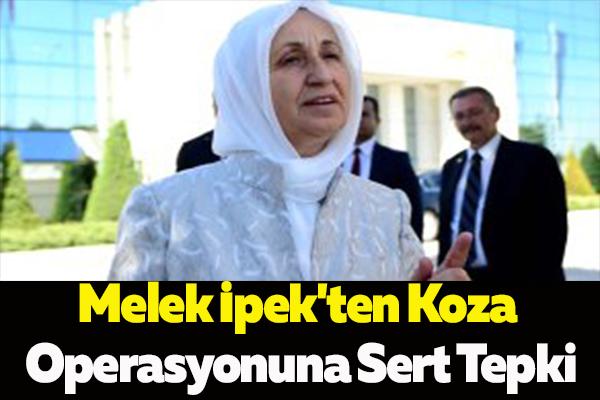 Melek İpek'ten Koza Operasyonuna Sert Tepki