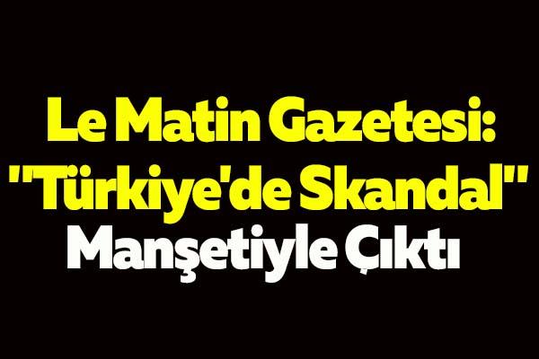 """Le Matin Gazetesi: """"Türkiye'de Skandal"""""""