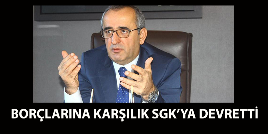 BORÇLARINA KARŞILIK SGK'YA DEVRETTİ