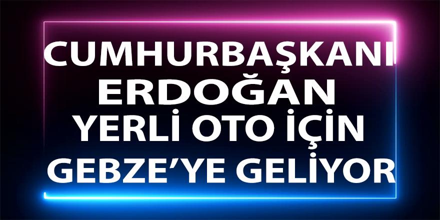 Cumhurbaşkanı Erdoğan yerli oto için Gebze'ye geliyor