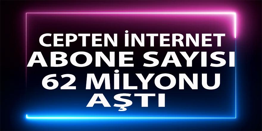'Cep'ten internet abone sayısı 62 milyonu aştı