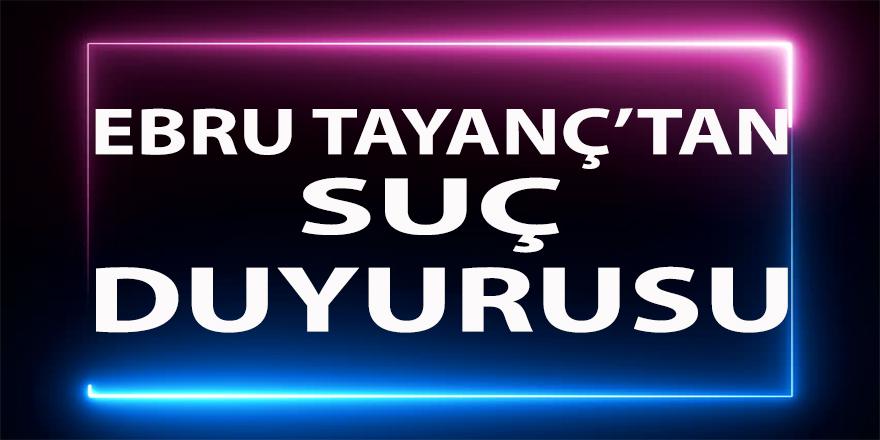 Ebru Tayanç'tan suç duyurusu