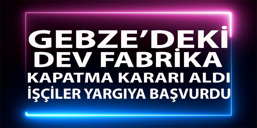 Gebze'deki dev fabrika kapatma kararı aldı ! İşçiler yargıya başvurdu