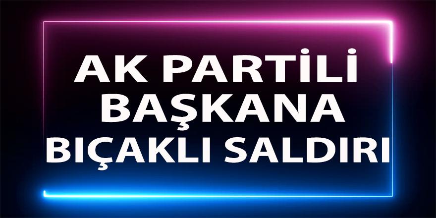 AKP'li başkana bıçaklı saldırı!