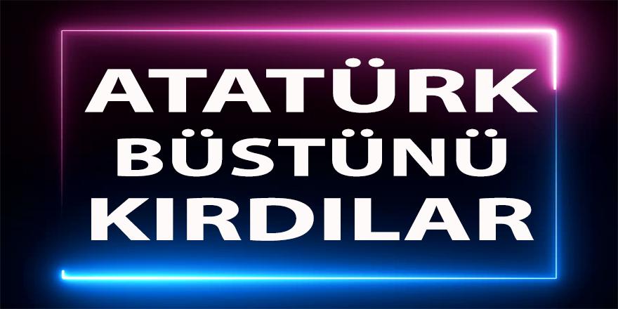 Atatürk büstünü kırdılar