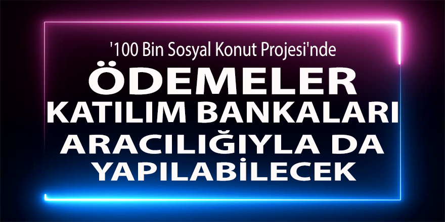 '100 Bin Sosyal Konut Projesi'nde ödemeler katılım bankaları aracılığıyla da yapılabilecek