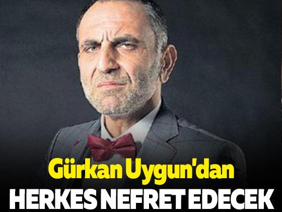 Gürkan Uygun'dan herkes nefret edecek