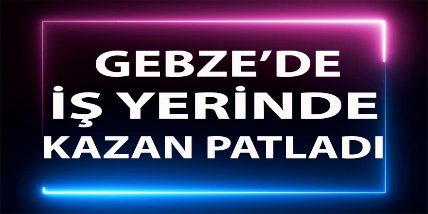 Gebze'de iş kazası ! Kazan patlaması sonucu hayatını kaybetti