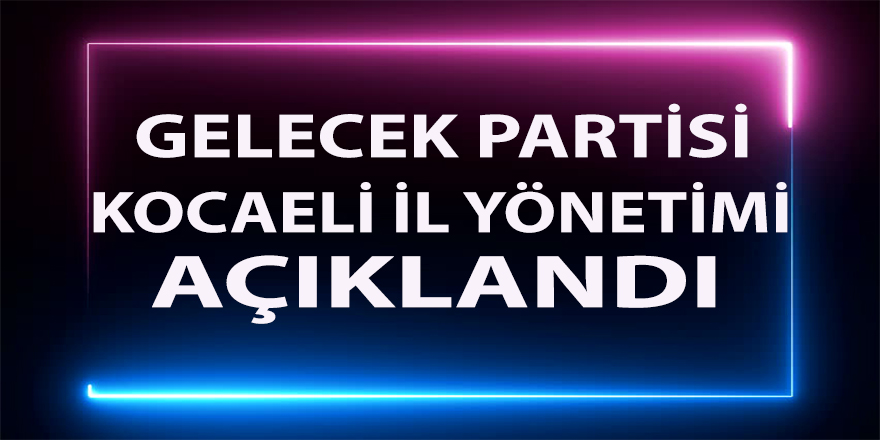 Gelecek Partisi Kocaeli yönetimi belli oldu
