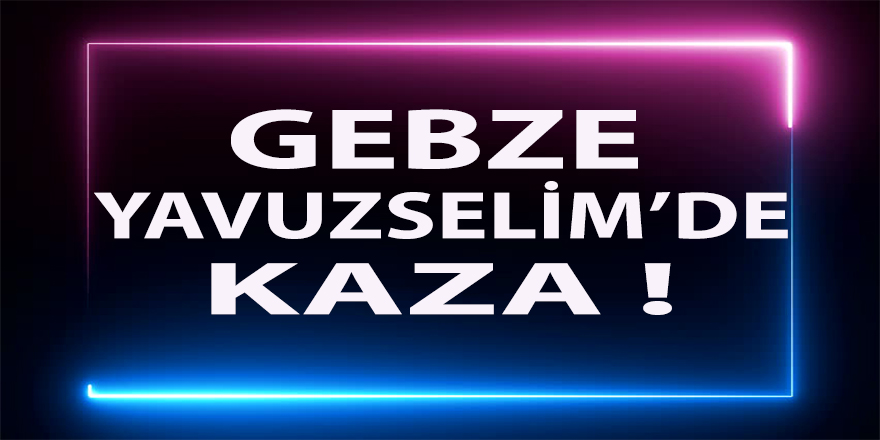 Gebze Yavuz Selim'de Kaza !