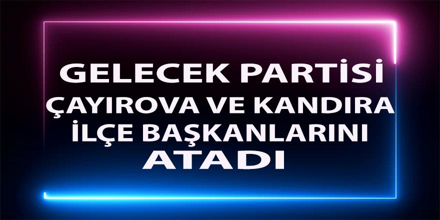 Gelecek Partisi,Çayırova ve Kandıra İlçe başkanları atandı